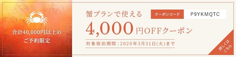 合計40,000円以上のご予約限定 蟹プランで使える4,000円OFFクーポン 対象宿泊期間:2020年3月31日(火)まで