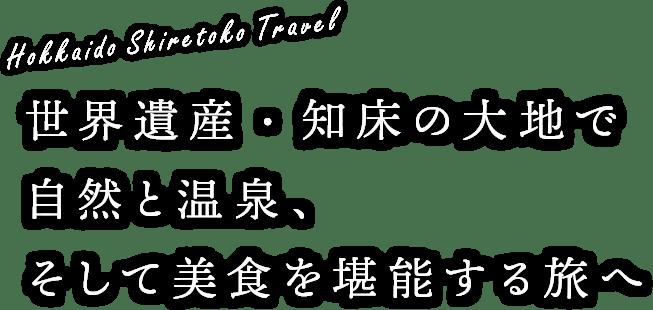 Hokkaido Shiretoko Travel 世界遺産・知床の大地で自然と温泉、そして美食を堪能する旅へ